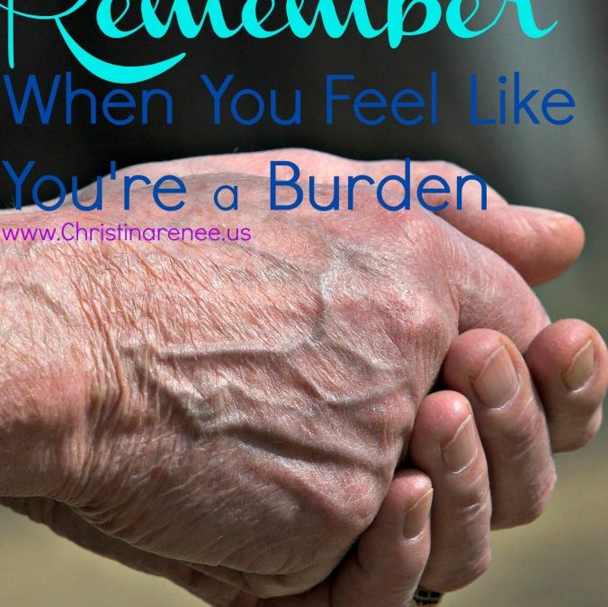 10 Things to Remember When You Feel Like You're a Burden
