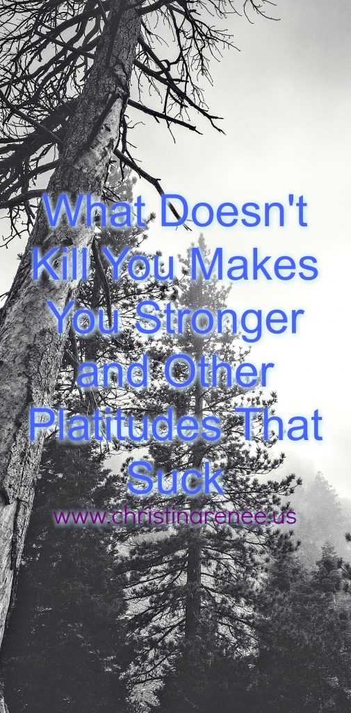 What Doesn't kill You Mkes You Stronger and Other Platitudes That Suck